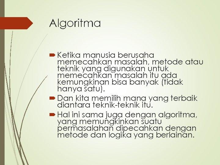 Algoritma Ketika manusia berusaha memecahkan masalah, metode atau teknik yang digunakan untuk memecahkan masalah