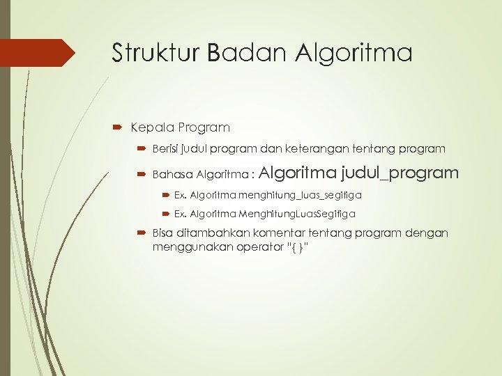Struktur Badan Algoritma Kepala Program Berisi judul program dan keterangan tentang program Bahasa Algoritma