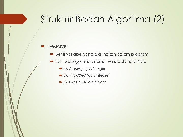 Struktur Badan Algoritma (2) Deklarasi Berisi variabel yang digunakan dalam program Bahasa Algoritma :