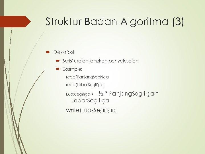 Struktur Badan Algoritma (3) Deskripsi Berisi uraian langkah penyelesaian Example: read(Panjang. Segitiga) read(Lebar. Segitiga)