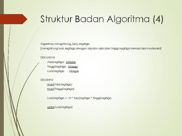 Struktur Badan Algoritma (4) Algoritma menghitung_luas_segitiga {menghitung luas segitiga dengan inputan alas dan tinggi