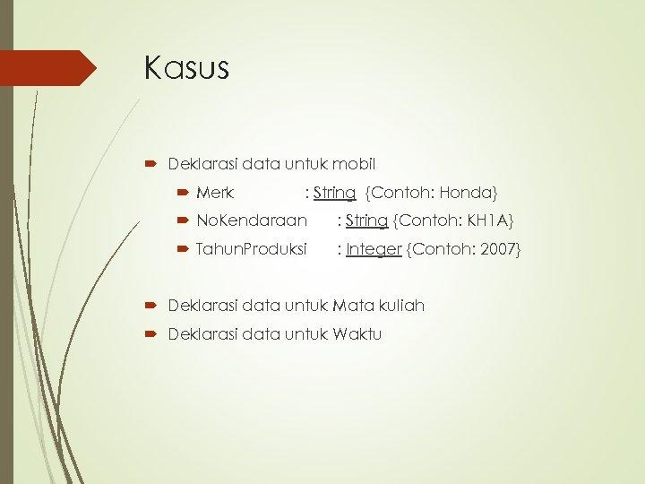 Kasus Deklarasi data untuk mobil Merk : String {Contoh: Honda} No. Kendaraan : String
