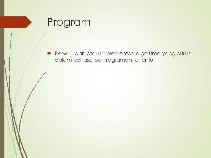 Program Perwujudan atau implementasi algoritma yang ditulis dalam bahasa pemrograman tertentu