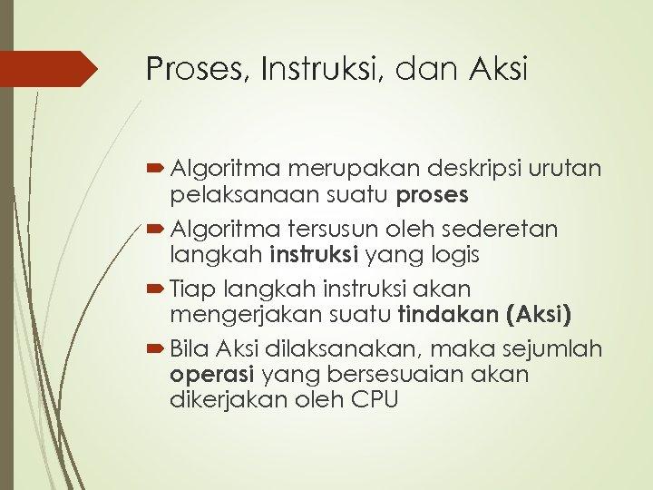 Proses, Instruksi, dan Aksi Algoritma merupakan deskripsi urutan pelaksanaan suatu proses Algoritma tersusun oleh