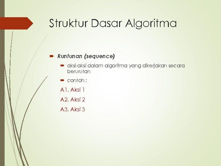 Struktur Dasar Algoritma Runtunan (sequence) aksi-aksi dalam algoritma yang dikerjakan secara berurutan contoh :