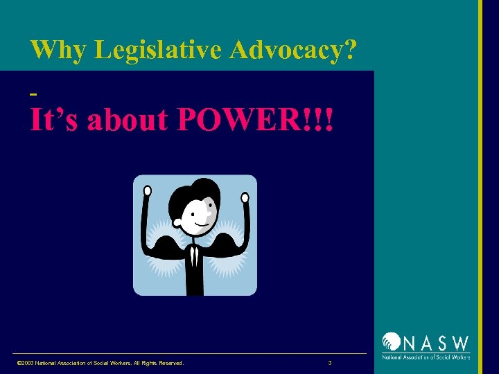 Why Legislative Advocacy? It's about POWER!!! © 2003 National Association of Social Workers. All