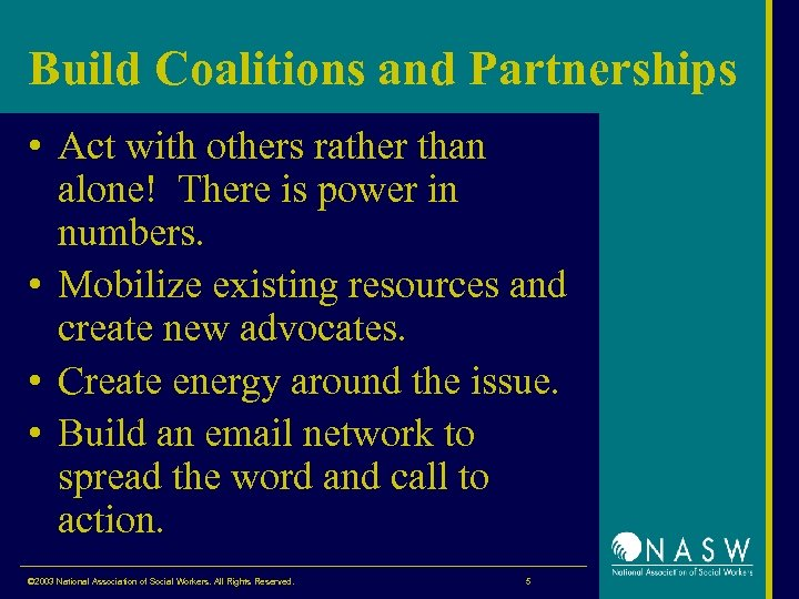 Build Coalitions and Partnerships • Act with others rather than alone! There is power