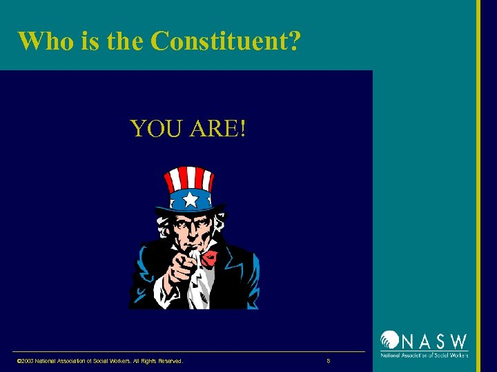 Who is the Constituent? YOU ARE! © 2003 National Association of Social Workers. All