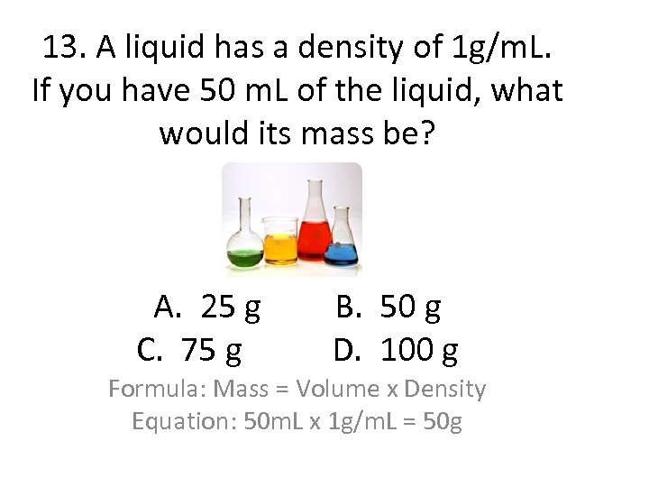 13. A liquid has a density of 1 g/m. L. If you have 50