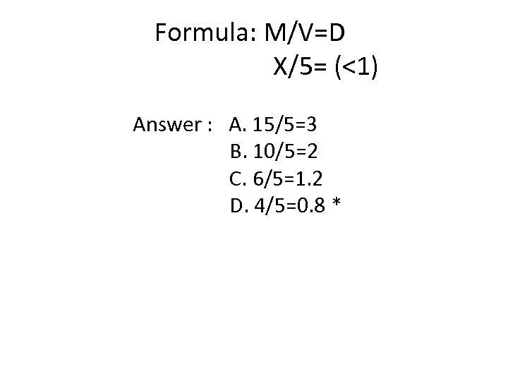 Formula: M/V=D X/5= (<1) Answer : A. 15/5=3 B. 10/5=2 C. 6/5=1. 2 D.