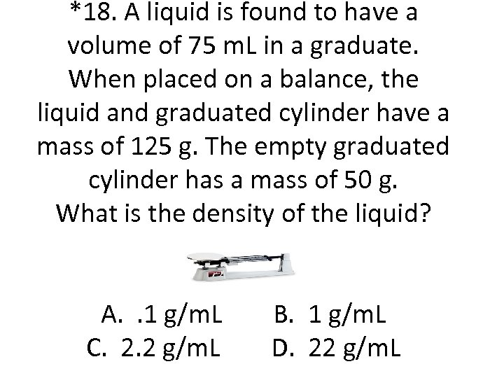 *18. A liquid is found to have a volume of 75 m. L in