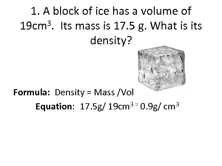 1. A block of ice has a volume of 19 cm 3. Its mass