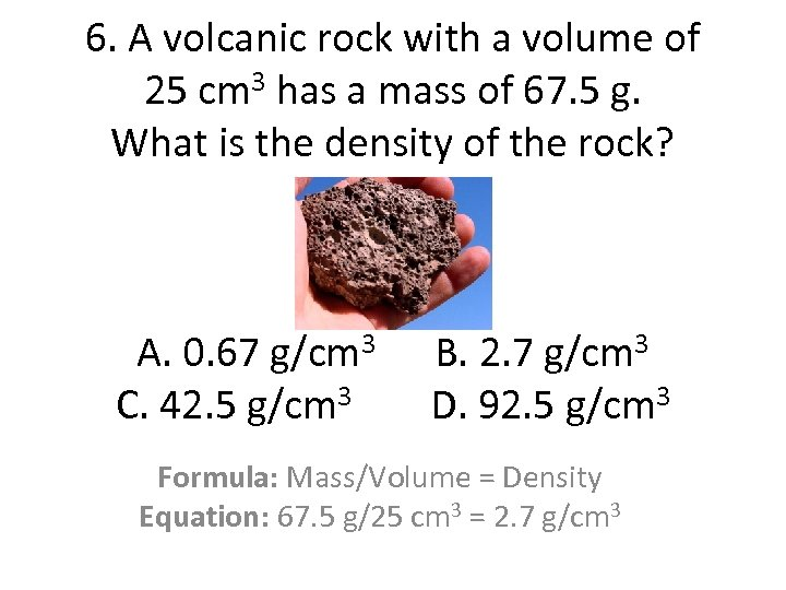 6. A volcanic rock with a volume of 25 cm 3 has a mass