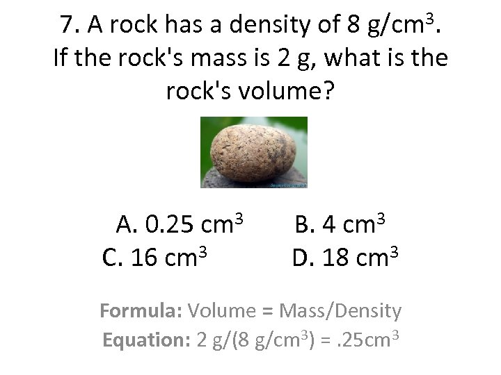 7. A rock has a density of 8 g/cm 3. If the rock's mass