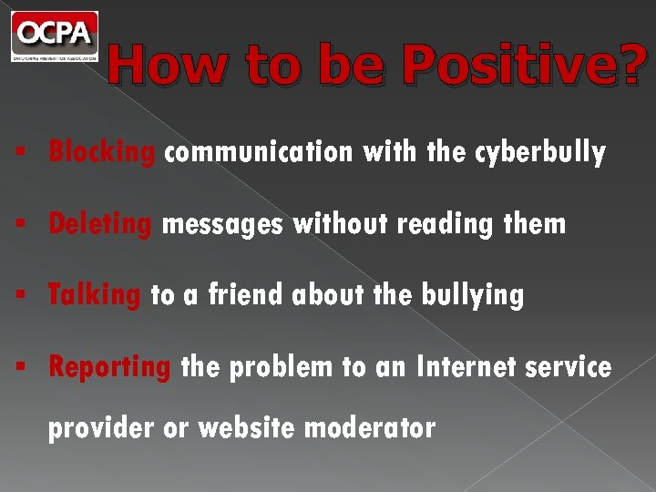 How to be Positive? § Blocking communication with the cyberbully § Deleting messages without