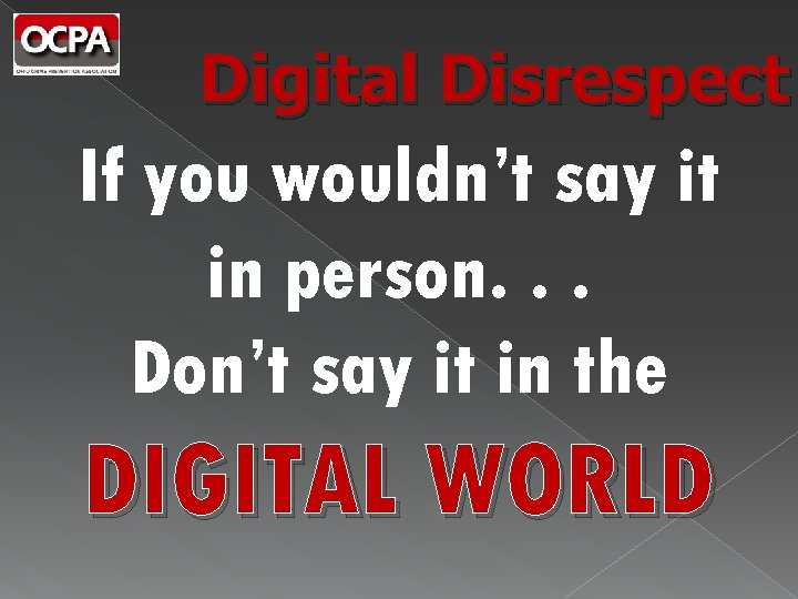 Digital Disrespect If you wouldn't say it in person. . . Don't say it