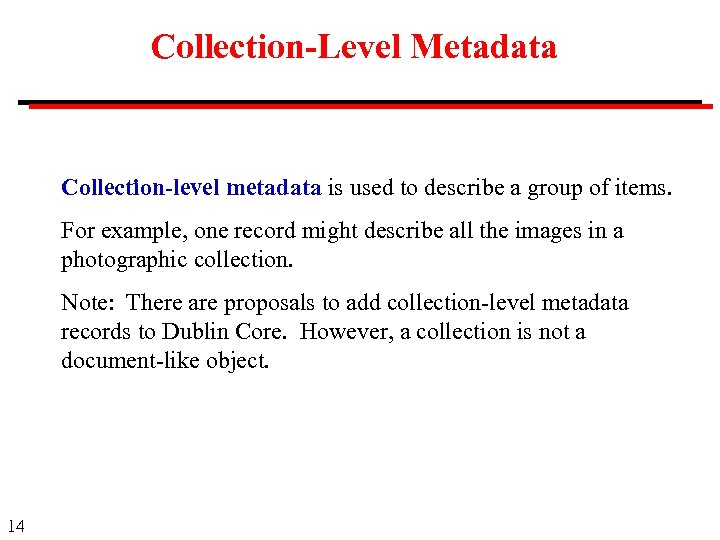 Collection-Level Metadata Collection-level metadata is used to describe a group of items. For example,