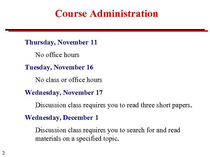 Course Administration Thursday, November 11 No office hours Tuesday, November 16 No class or