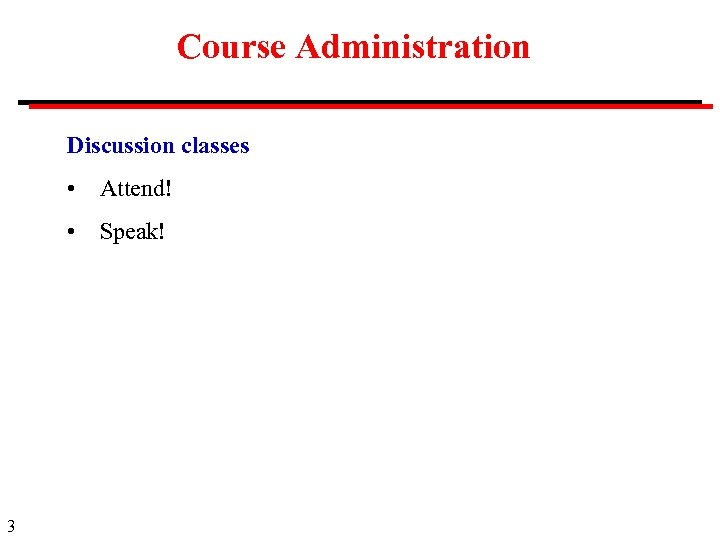 Course Administration Discussion classes • • 3 Attend! Speak!