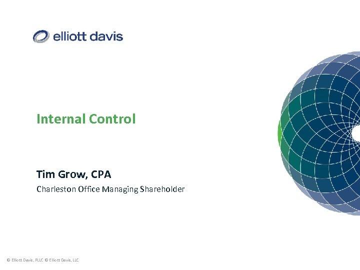 Internal Control Tim Grow, CPA Charleston Office Managing Shareholder © Elliott Davis, PLLC ©
