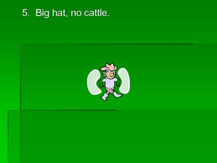 5. Big hat, no cattle.