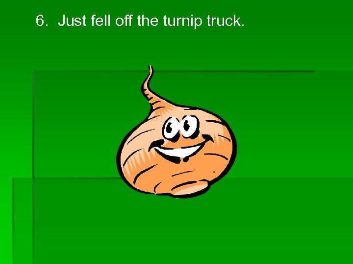 6. Just fell off the turnip truck.