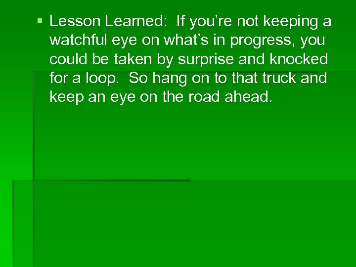 § Lesson Learned: If you're not keeping a watchful eye on what's in progress,