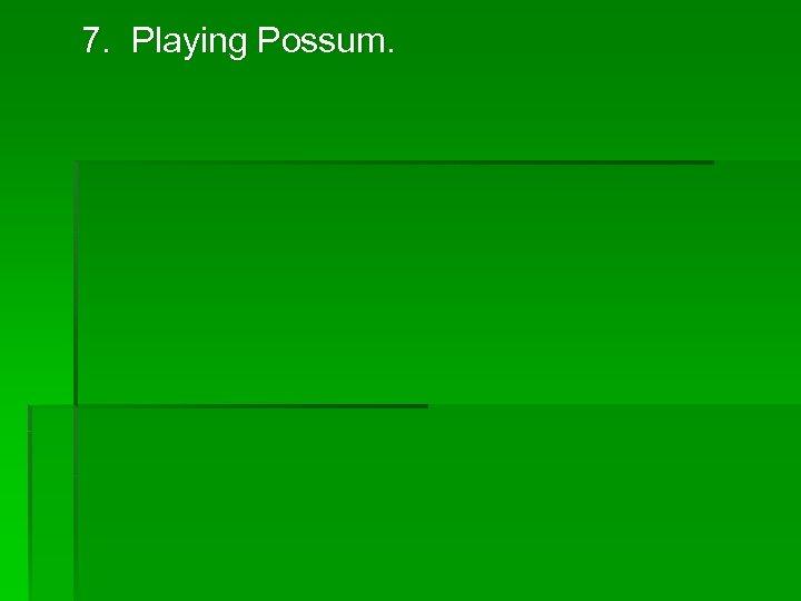 7. Playing Possum.