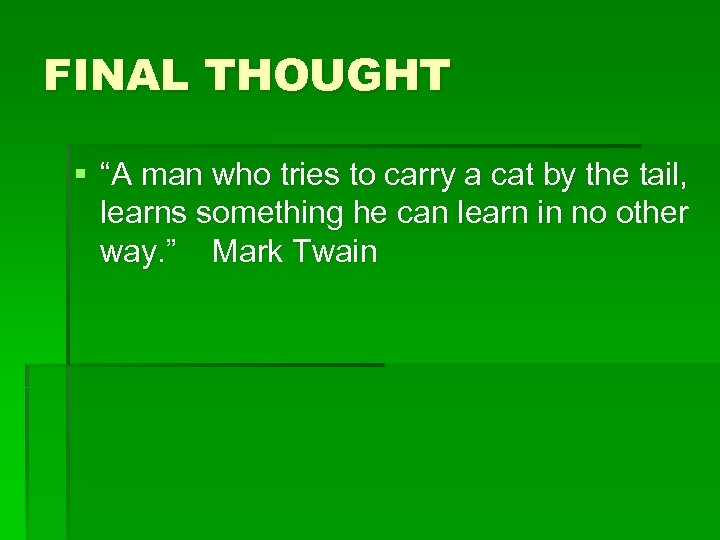"FINAL THOUGHT § ""A man who tries to carry a cat by the tail,"