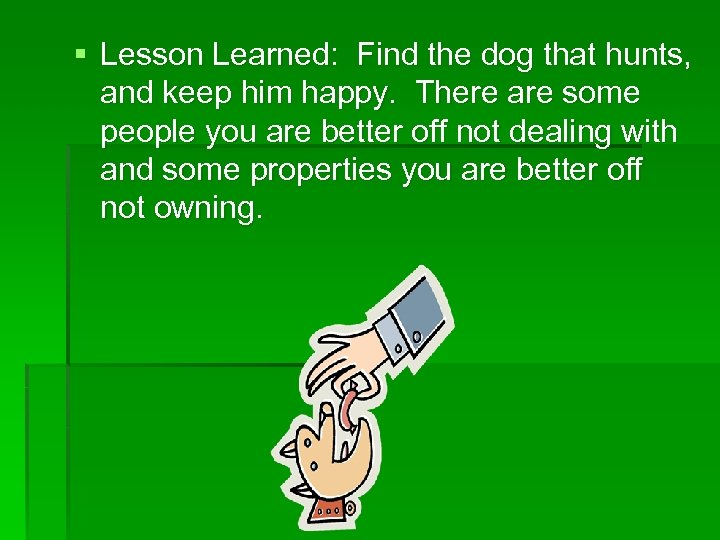 § Lesson Learned: Find the dog that hunts, and keep him happy. There are