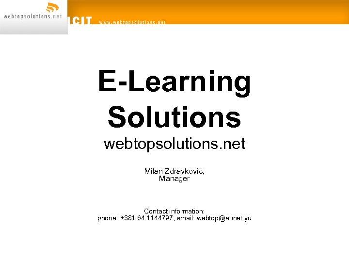 E-Learning Solutions webtopsolutions. net Milan Zdravković, Manager Contact information: phone: +381 64 1144797, email: