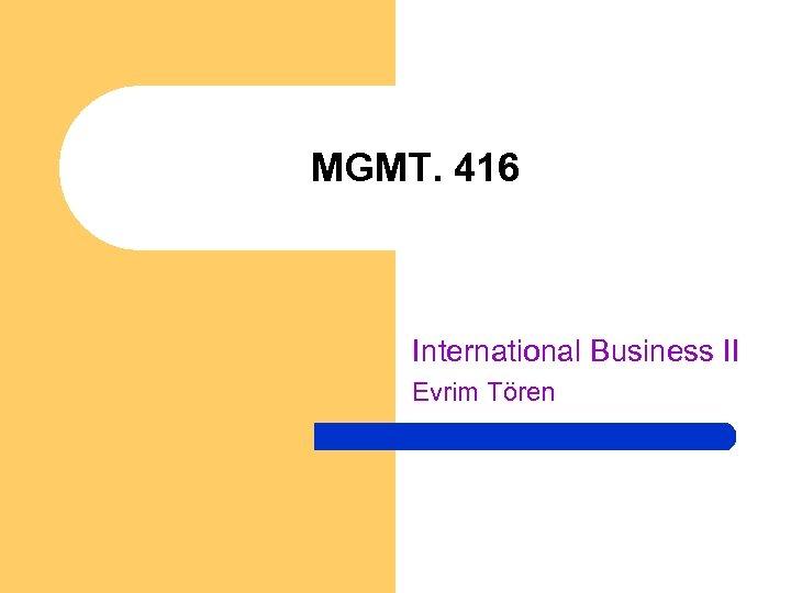 MGMT. 416 International Business II Evrim Tören
