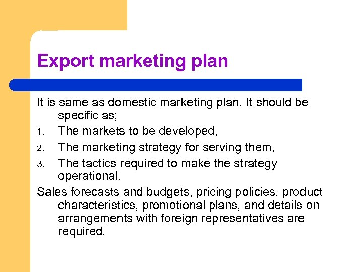 Export marketing plan It is same as domestic marketing plan. It should be specific