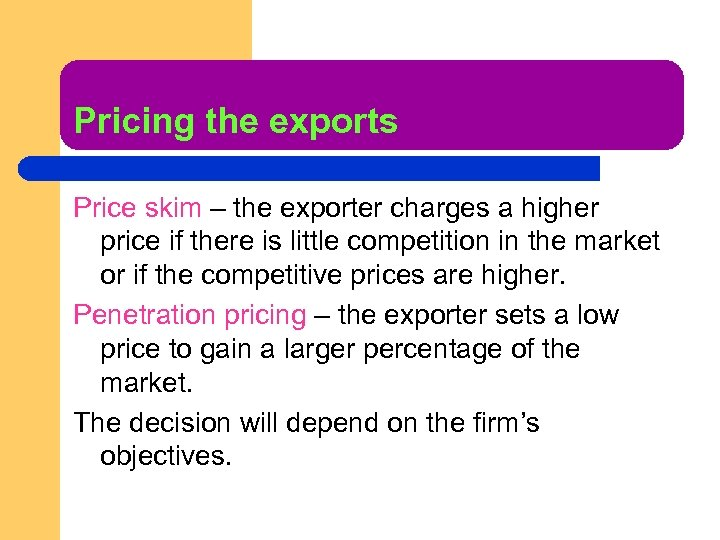 Pricing the exports Price skim – the exporter charges a higher price if there