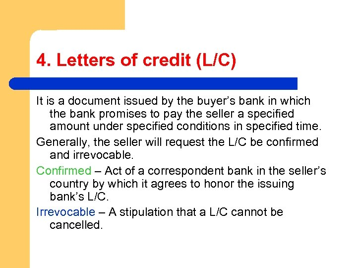 4. Letters of credit (L/C) It is a document issued by the buyer's bank