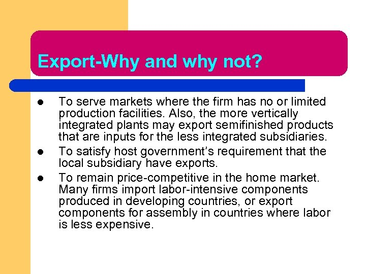 Export-Why and why not? l l l To serve markets where the firm has