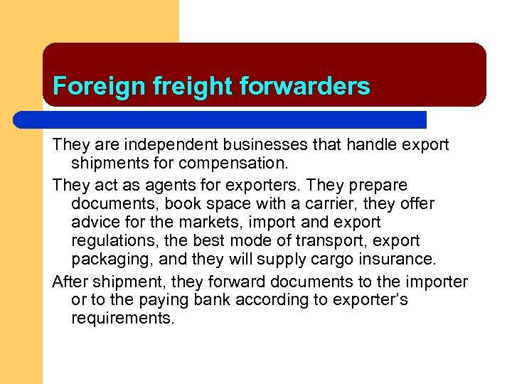 Foreign freight forwarders They are independent businesses that handle export shipments for compensation. They