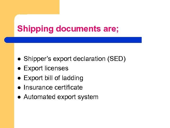 Shipping documents are; l l l Shipper's export declaration (SED) Export licenses Export bill