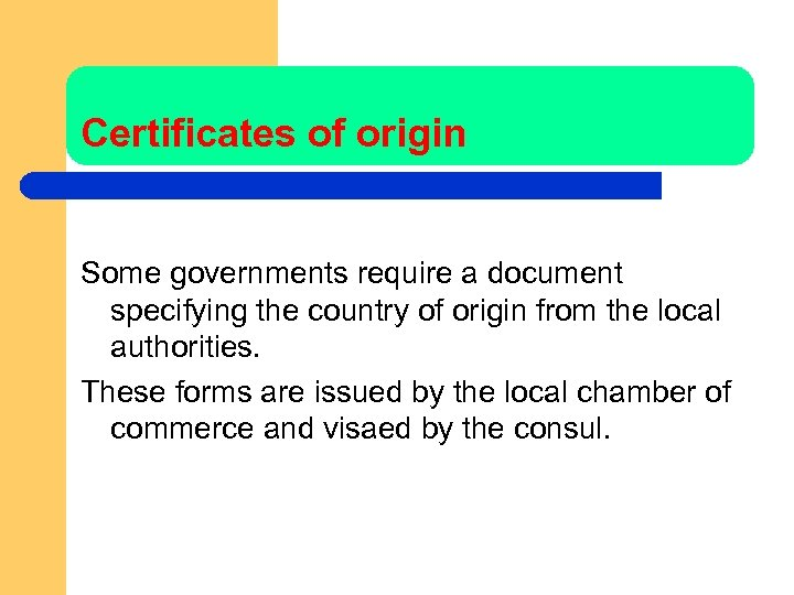 Certificates of origin Some governments require a document specifying the country of origin from