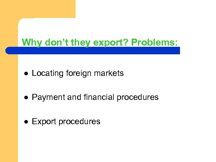 Why don't they export? Problems: l Locating foreign markets l Payment and financial procedures