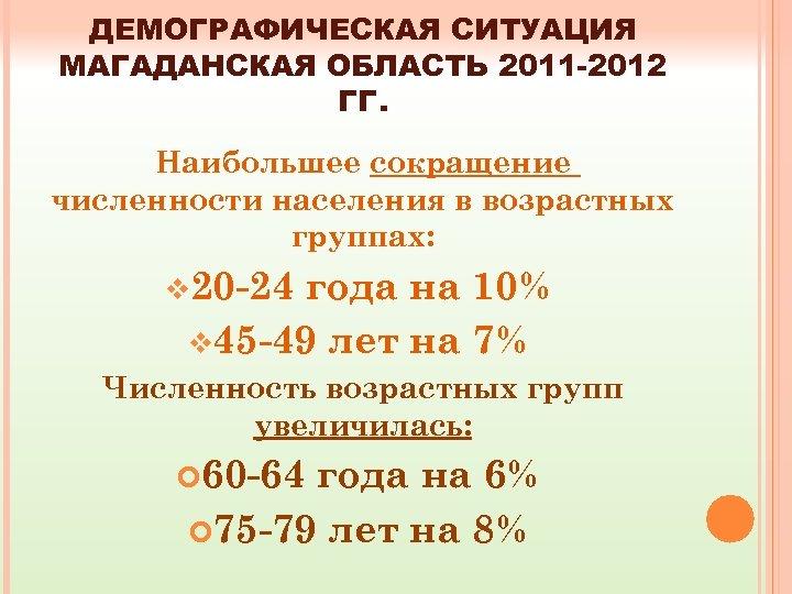 ДЕМОГРАФИЧЕСКАЯ СИТУАЦИЯ МАГАДАНСКАЯ ОБЛАСТЬ 2011 -2012 ГГ. Наибольшее сокращение численности населения в возрастных группах: