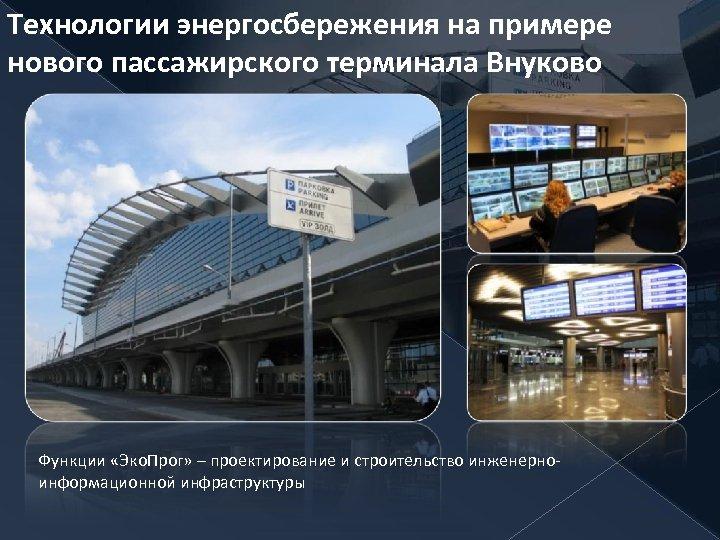 Технологии энергосбережения на примере нового пассажирского терминала Внуково Функции «Эко. Прог» – проектирование и