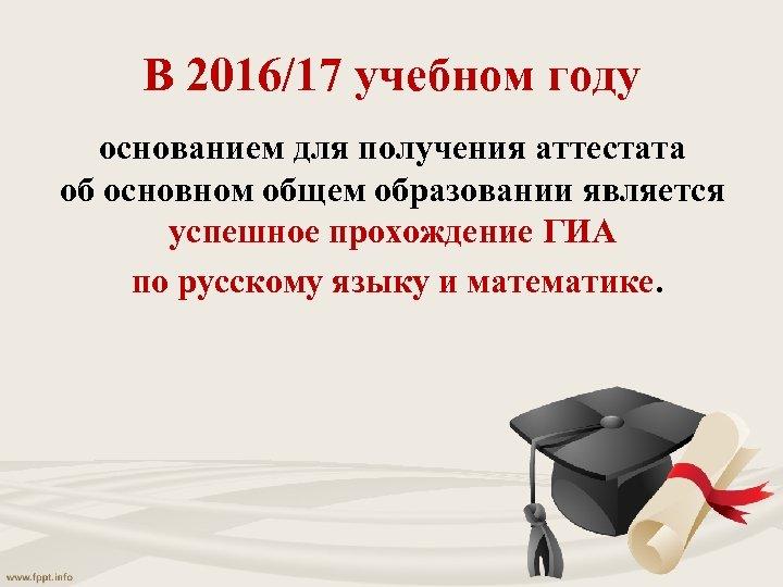 В 2016/17 учебном году основанием для получения аттестата об основном общем образовании является успешное