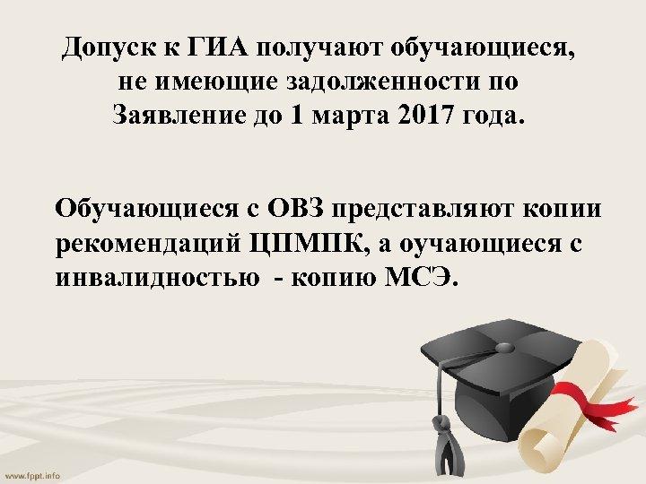 Допуск к ГИА получают обучающиеся, не имеющие задолженности по Заявление до 1 марта 2017
