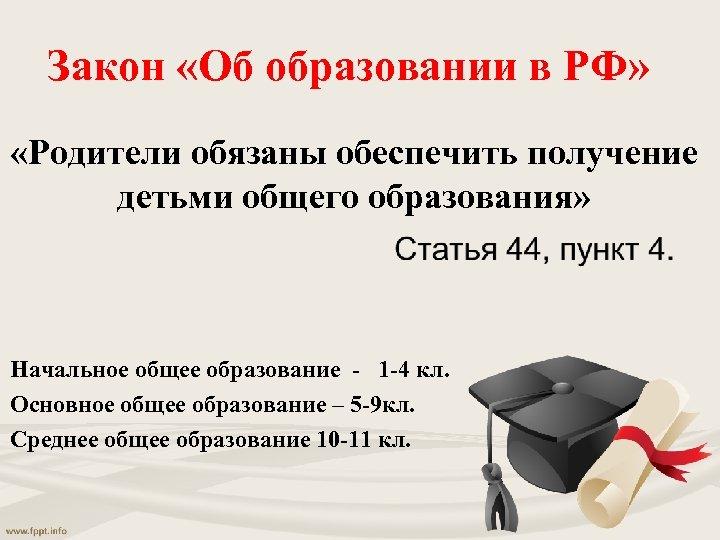 Закон «Об образовании в РФ» «Родители обязаны обеспечить получение детьми общего образования» Начальное общее