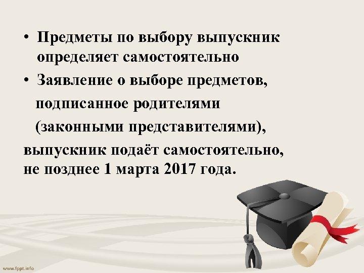 • Предметы по выбору выпускник определяет самостоятельно • Заявление о выборе предметов, подписанное