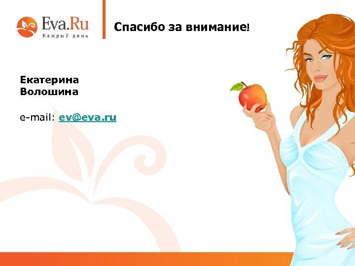 Спасибо за внимание! Екатерина Волошина e-mail: ev@eva. ru