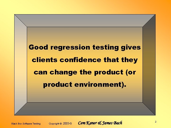 Good regression testing gives clients confidence that they can change the product (or product