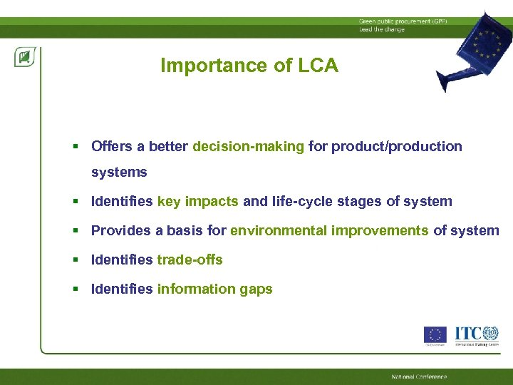 Importance of LCA Offers a better decision-making for product/production systems Identifies key impacts and