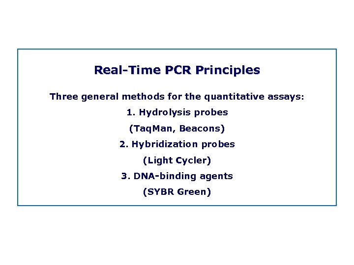 Real Time PCR Principles Three general methods for the quantitative assays: 1. Hydrolysis probes